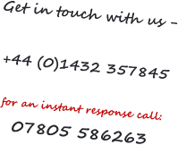 Get in touch with us -  +44 (0)1432 357845  for an instant response call:  07805 586263
